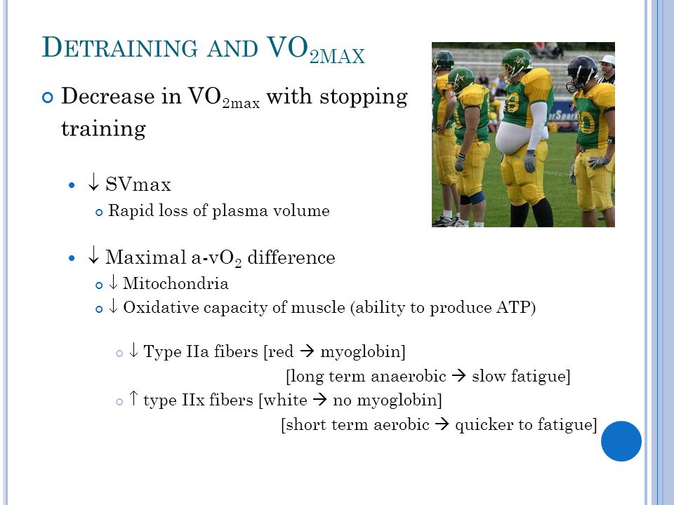 D ETRAINING AND VO 2 MAX Decrease in VO 2max with stopping training  SVmax Rapid loss of plasma volume  Maximal a-vO 2 difference  Mitochondria  O