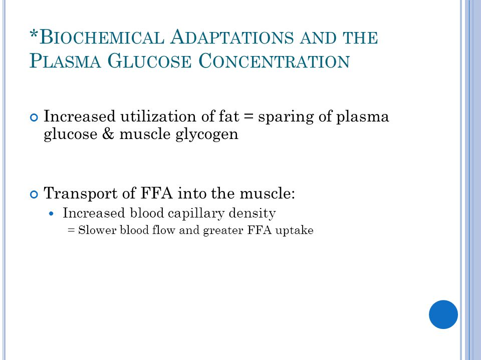 *B IOCHEMICAL A DAPTATIONS AND THE P LASMA G LUCOSE C ONCENTRATION Increased utilization of fat = sparing of plasma glucose & muscle glycogen Transpor