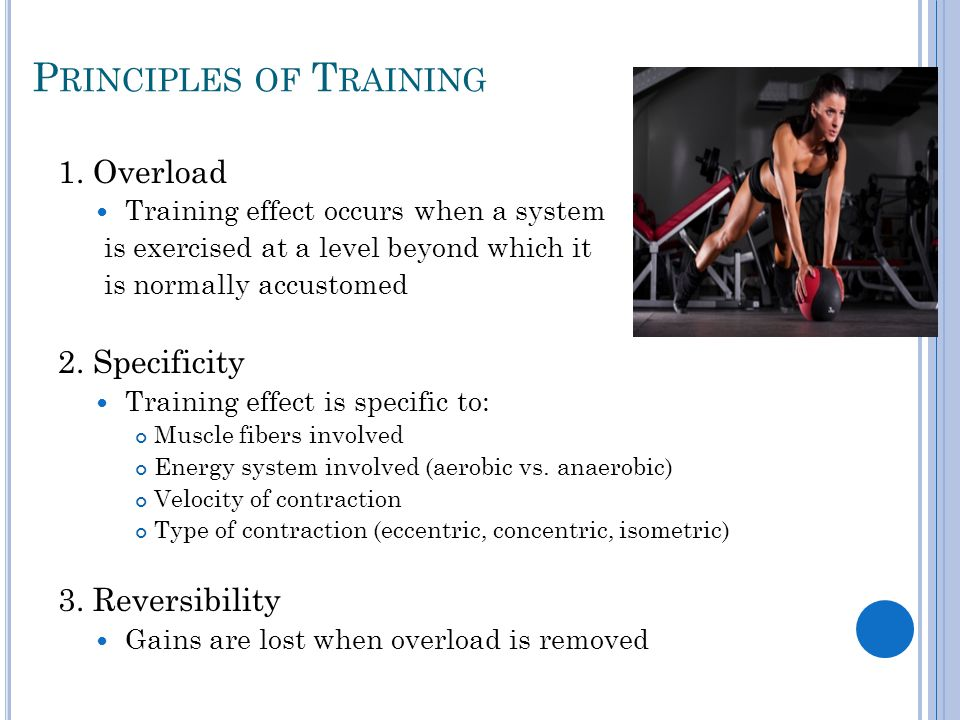 P RINCIPLES OF T RAINING 1. Overload Training effect occurs when a system is exercised at a level beyond which it is normally accustomed 2. Specificit