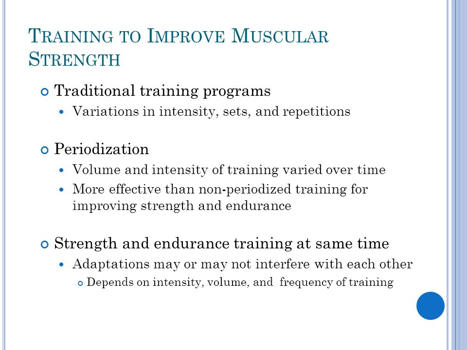T RAINING TO I MPROVE M USCULAR S TRENGTH Traditional training programs Variations in intensity, sets, and repetitions Periodization Volume and intens