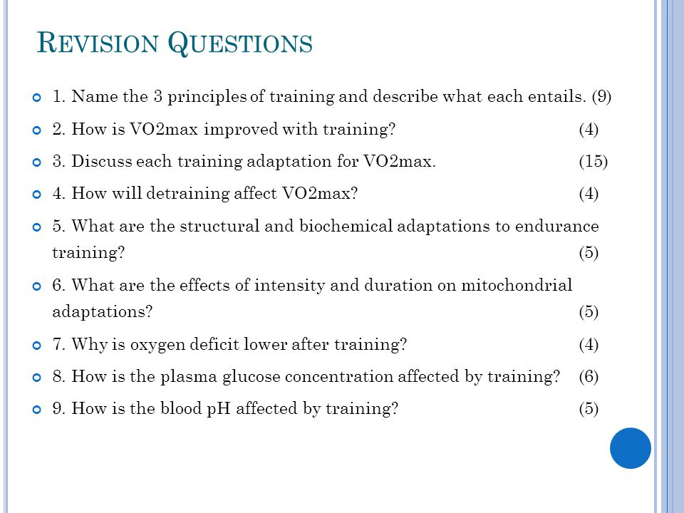 R EVISION Q UESTIONS 1. Name the 3 principles of training and describe what each entails. (9) 2. How is VO2max improved with training?(4) 3. Discuss e