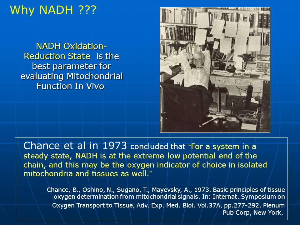 NADH Oxidation- Reduction State is the best parameter for evaluating Mitochondrial Function In Vivo Chance et al in 1973 concluded that For a system in a steady state, NADH is at the extreme low potential end of the chain, and this may be the oxygen indicator of choice in isolated mitochondria and tissues as well.