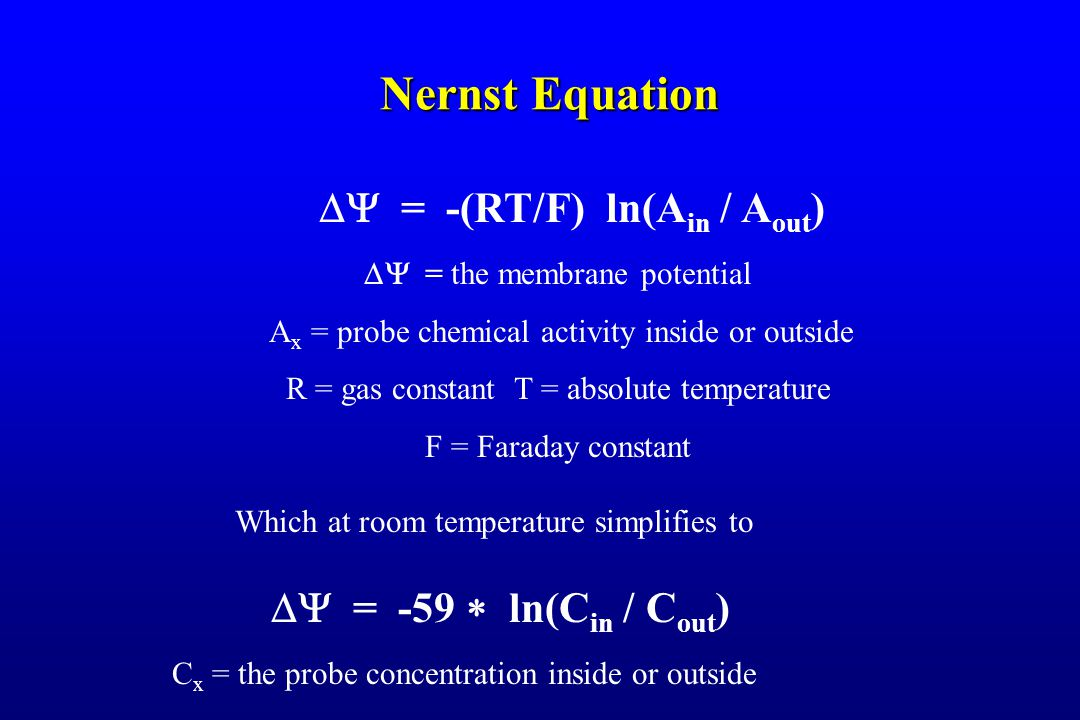 Nernst Equation  = -(RT/F) ln(A in / A out ) Which at room temperature simplifies to  = -59  ln(C in / C out )  = the membrane potential A x = probe chemical activity inside or outside R = gas constant T = absolute temperature F = Faraday constant C x = the probe concentration inside or outside