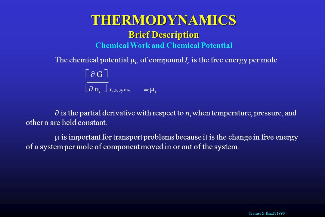 THERMODYNAMICS Brief Description Chemical Work and Chemical Potential The chemical potential  i, of compound I, is the free energy per mole   G   n i  T,,p,,n j  n i     is the partial derivative with respect to n i when temperature, pressure, and other n are held constant.