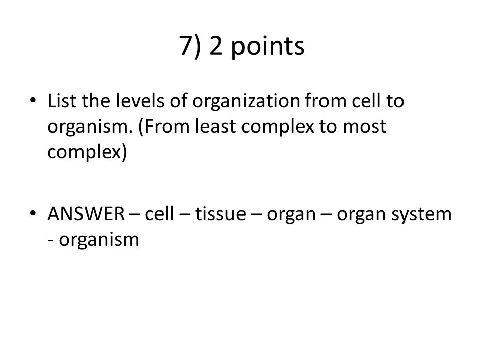 7) 2 points List the levels of organization from cell to organism. (From least complex to most complex) ANSWER – cell – tissue – organ – organ system