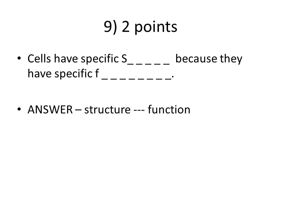 9) 2 points Cells have specific S_ _ _ _ _ because they have specific f _ _ _ _ _ _ _ _. ANSWER – structure --- function