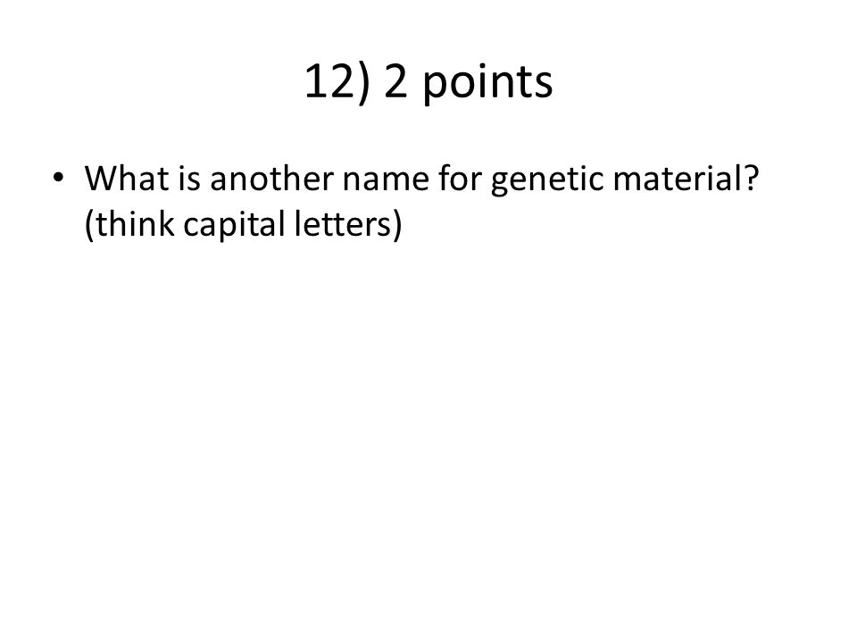 12) 2 points What is another name for genetic material? (think capital letters)