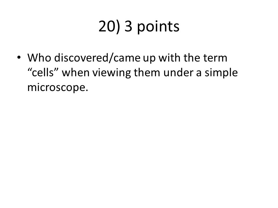 """20) 3 points Who discovered/came up with the term """"cells"""" when viewing them under a simple microscope."""