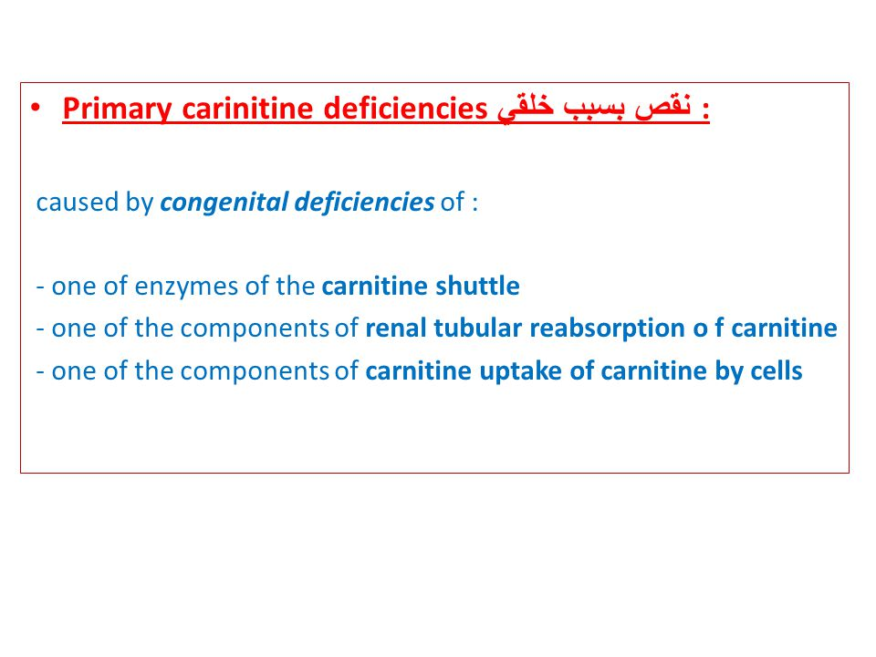 Primary carinitine deficiencies نقص بسبب خلقي : caused by congenital deficiencies of : - one of enzymes of the carnitine shuttle - one of the components of renal tubular reabsorption o f carnitine - one of the components of carnitine uptake of carnitine by cells