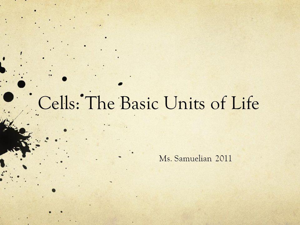 Cells: The Basic Units of Life Ms. Samuelian 2011