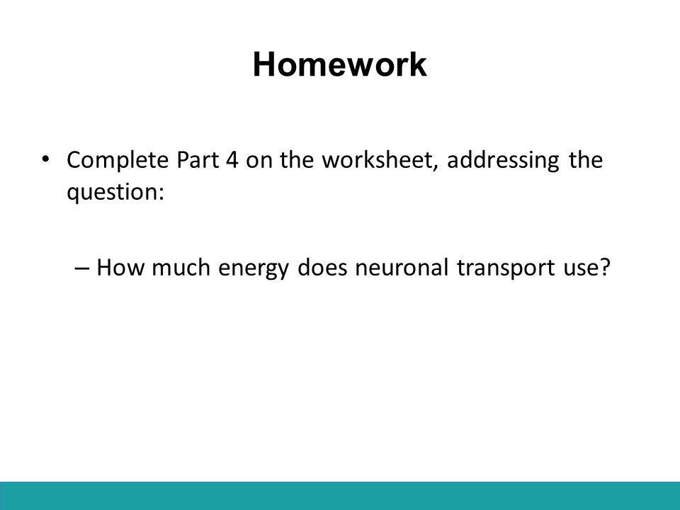 Homework Complete Part 4 on the worksheet, addressing the question: – How much energy does neuronal transport use?