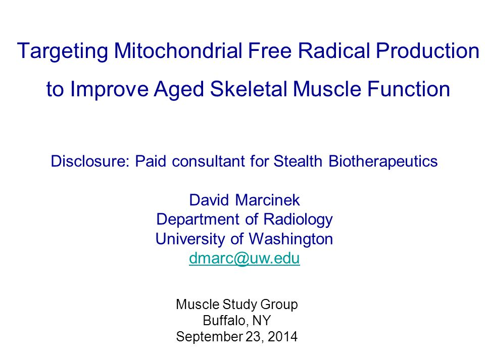 Targeting Mitochondrial Free Radical Production to Improve Aged Skeletal Muscle Function Disclosure: Paid consultant for Stealth Biotherapeutics David Marcinek Department of Radiology University of Washington dmarc@uw.edu Muscle Study Group Buffalo, NY September 23, 2014