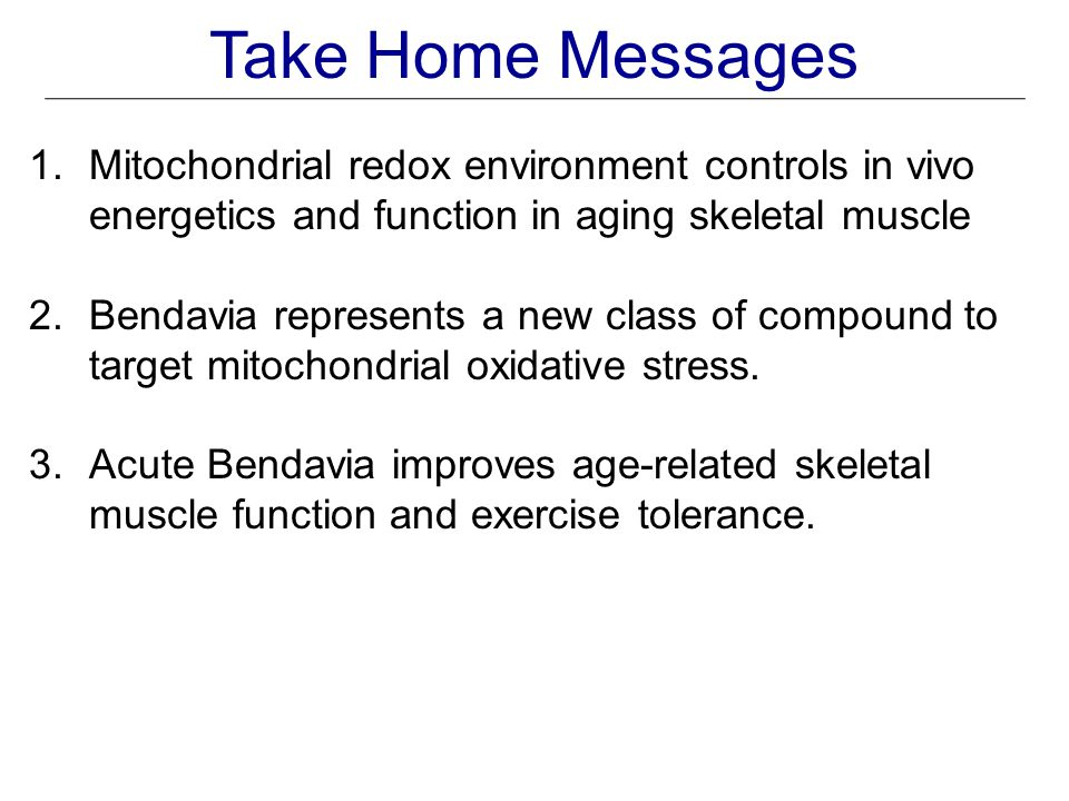 Take Home Messages 1.Mitochondrial redox environment controls in vivo energetics and function in aging skeletal muscle 2.Bendavia represents a new class of compound to target mitochondrial oxidative stress.