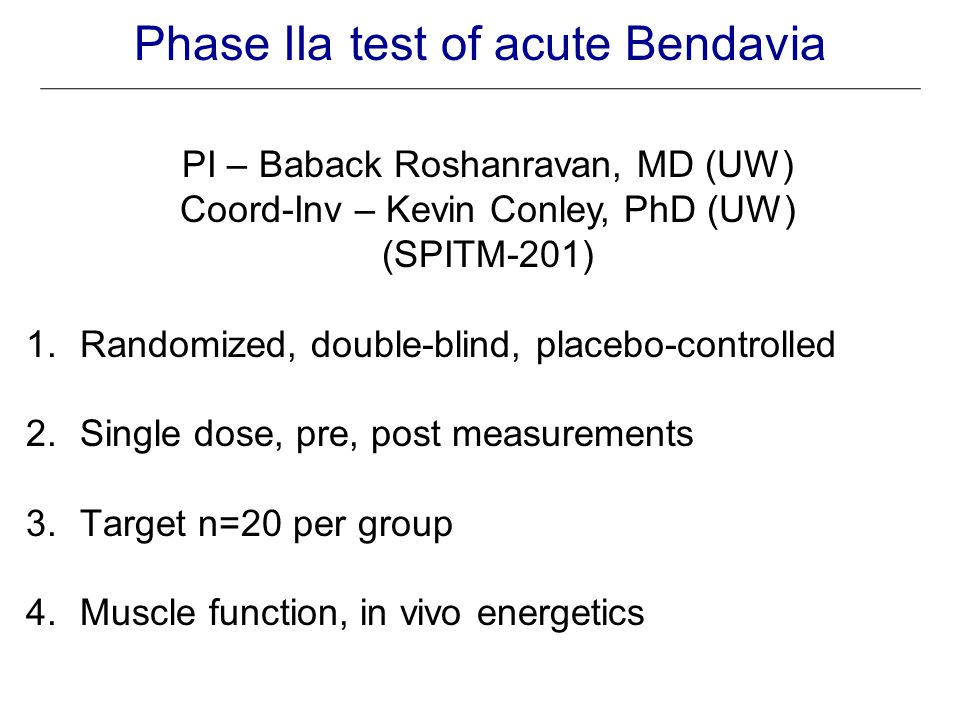 Phase IIa test of acute Bendavia PI – Baback Roshanravan, MD (UW) Coord-Inv – Kevin Conley, PhD (UW) (SPITM-201) 1.Randomized, double-blind, placebo-controlled 2.Single dose, pre, post measurements 3.Target n=20 per group 4.Muscle function, in vivo energetics
