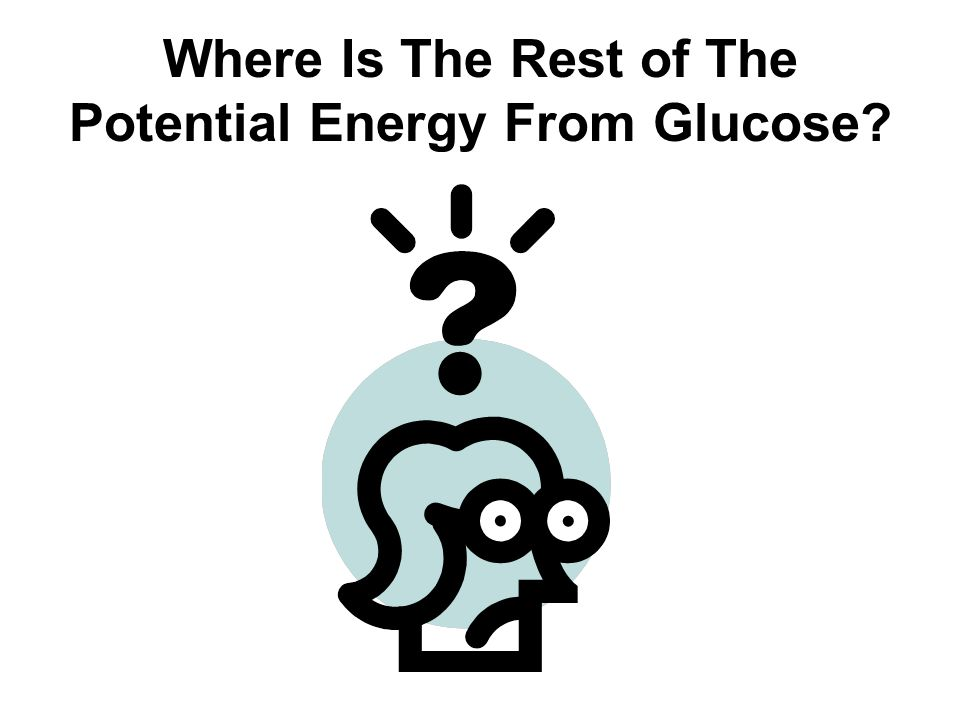 Where Is The Rest of The Potential Energy From Glucose?