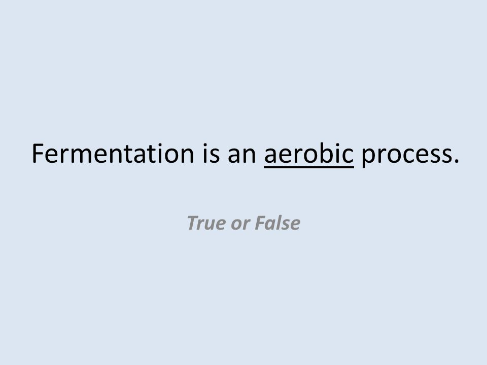 Fermentation is an aerobic process. True or False