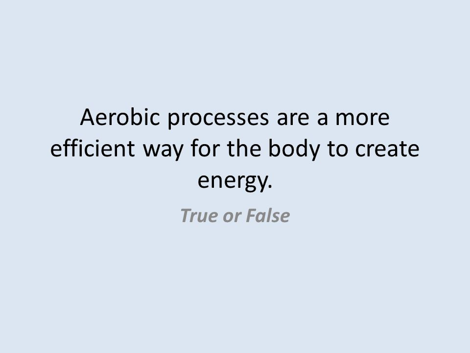Aerobic processes are a more efficient way for the body to create energy. True or False