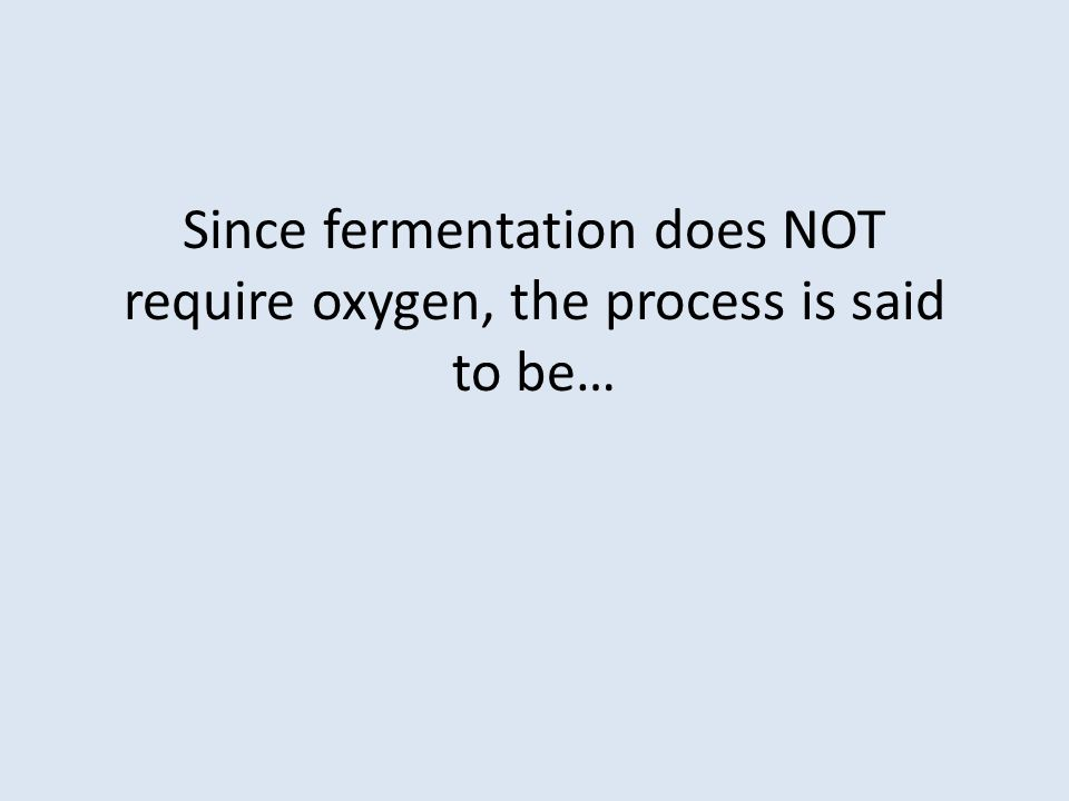Since fermentation does NOT require oxygen, the process is said to be…