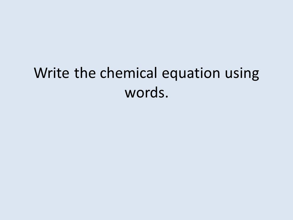Write the chemical equation using words.