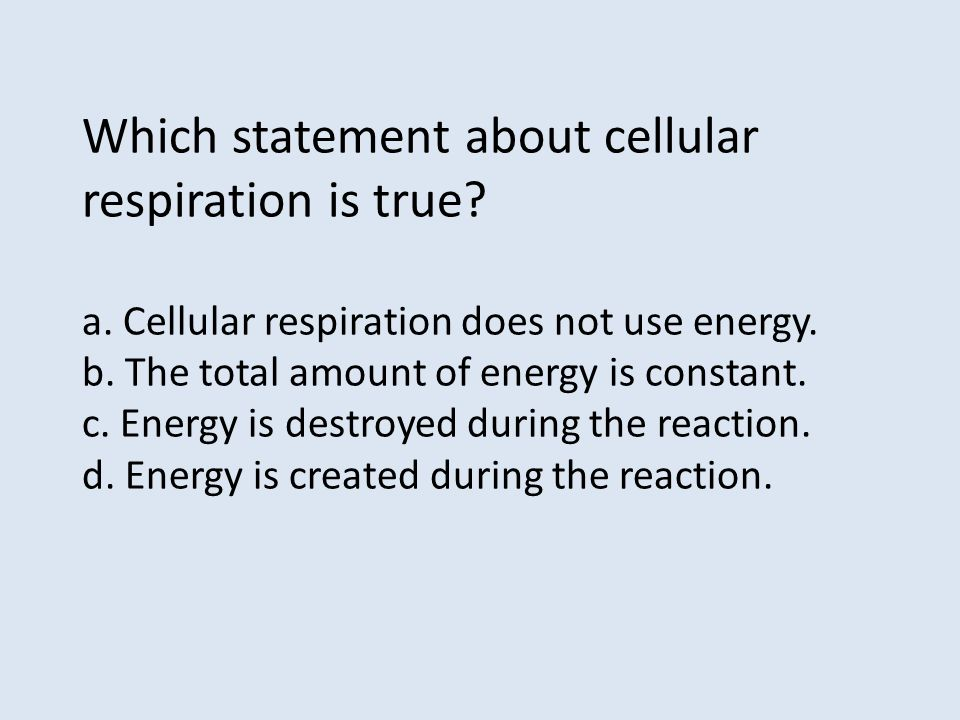 Which statement about cellular respiration is true? a. Cellular respiration does not use energy. b. The total amount of energy is constant. c. Energy