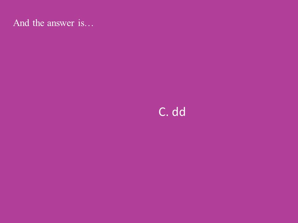 C. dd And the answer is…