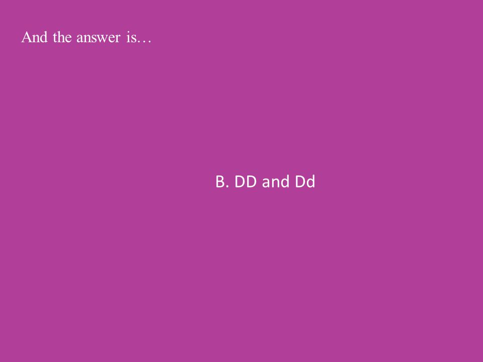 B. DD and Dd And the answer is…