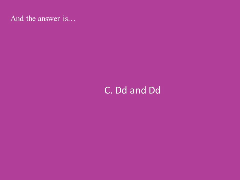 C. Dd and Dd And the answer is…