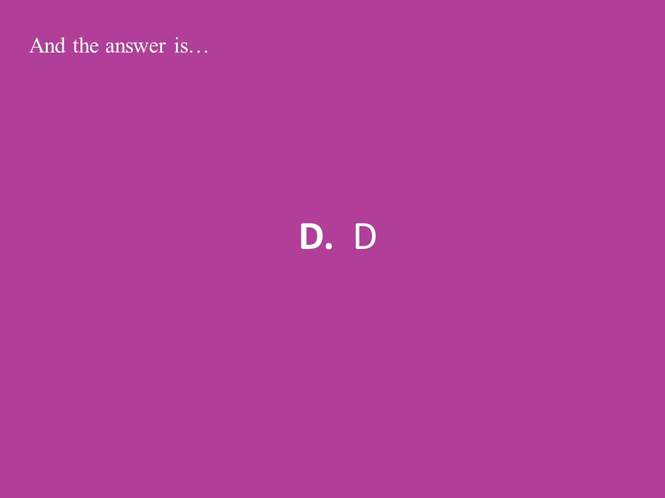 D. D And the answer is…