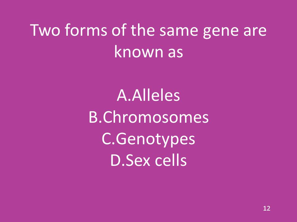Two forms of the same gene are known as A.Alleles B.Chromosomes C.Genotypes D.Sex cells 12