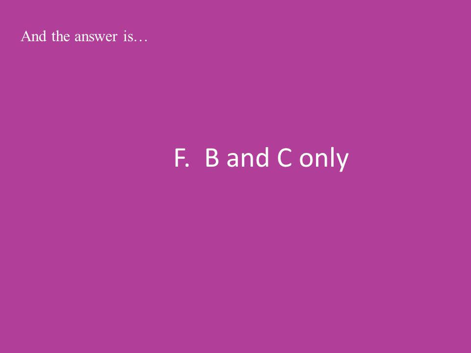 F. B and C only And the answer is…
