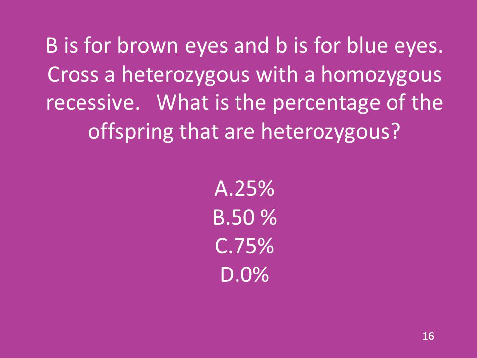 B is for brown eyes and b is for blue eyes. Cross a heterozygous with a homozygous recessive.
