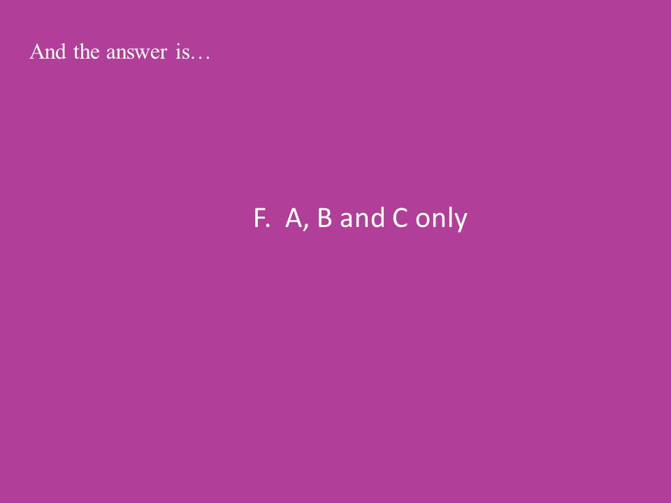F. A, B and C only And the answer is…