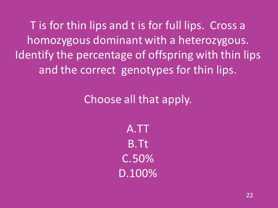 T is for thin lips and t is for full lips.Cross a homozygous dominant with a heterozygous.
