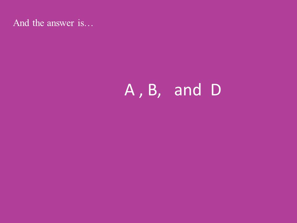 A, B, and D And the answer is…
