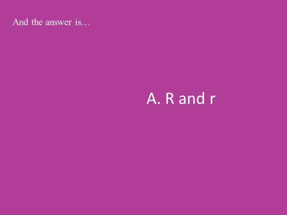 A. R and r And the answer is…