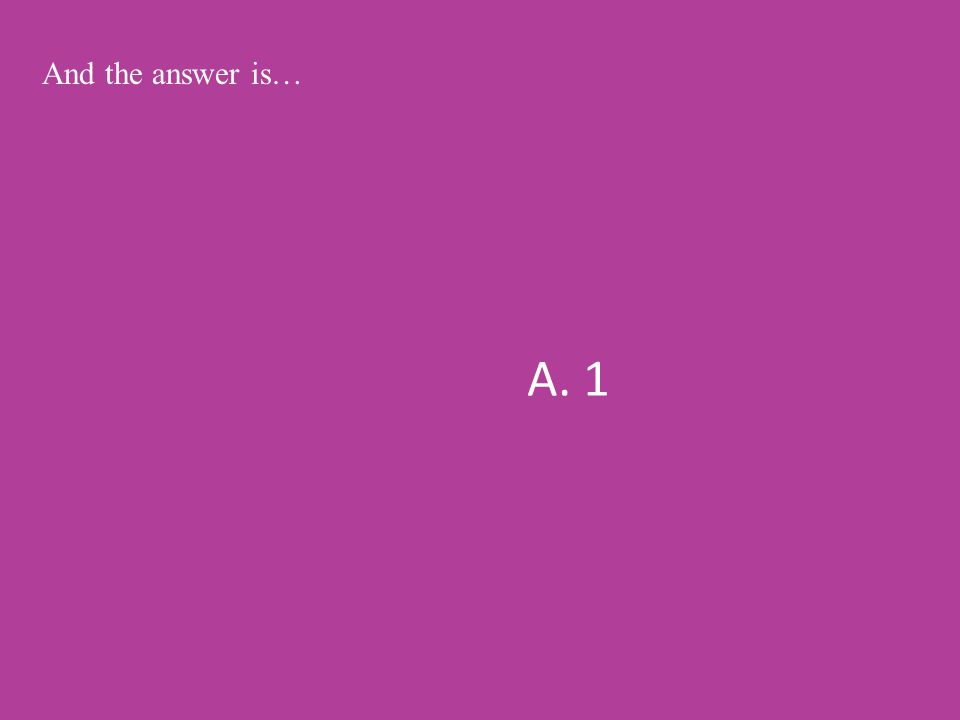A. 1 And the answer is…