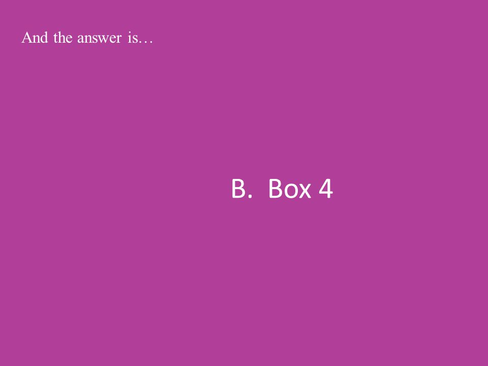 B. Box 4 And the answer is…