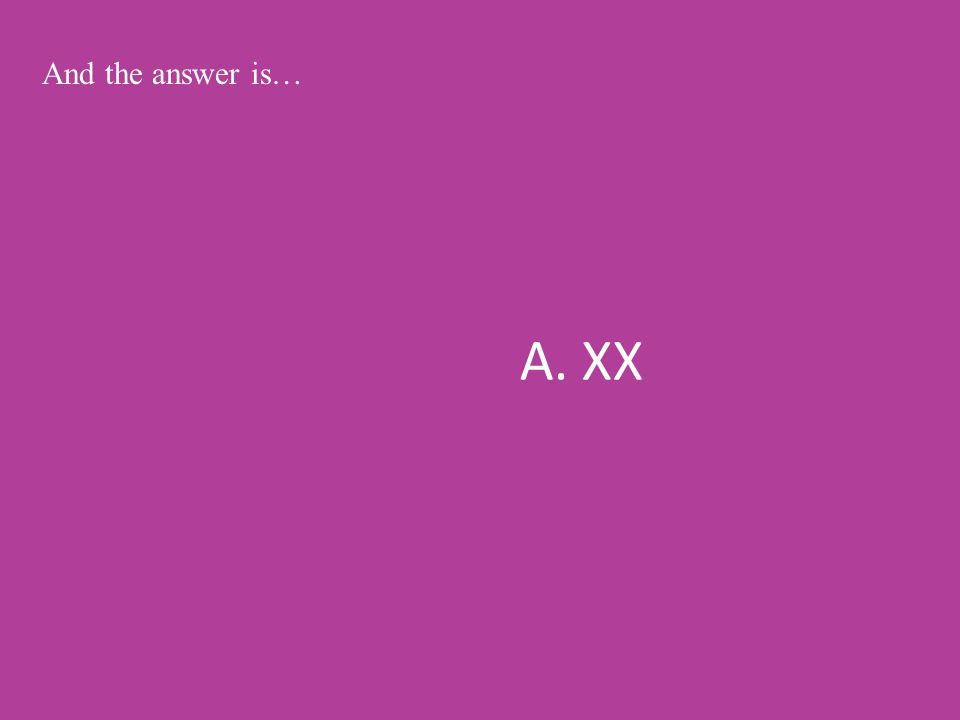 A. XX And the answer is…