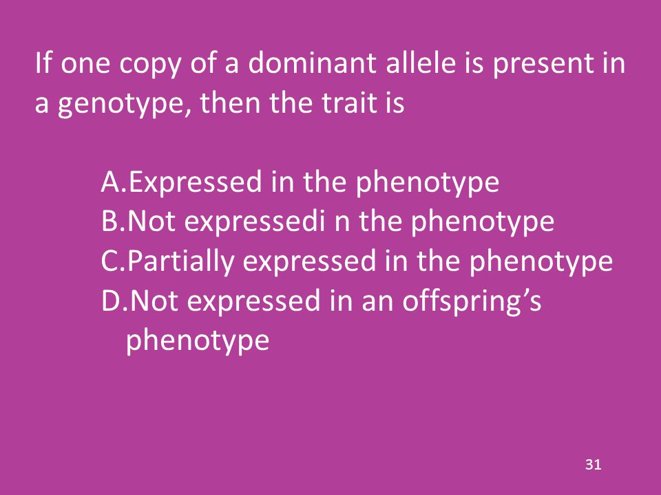 31 If one copy of a dominant allele is present in a genotype, then the trait is A.Expressed in the phenotype B.Not expressedi n the phenotype C.Partia