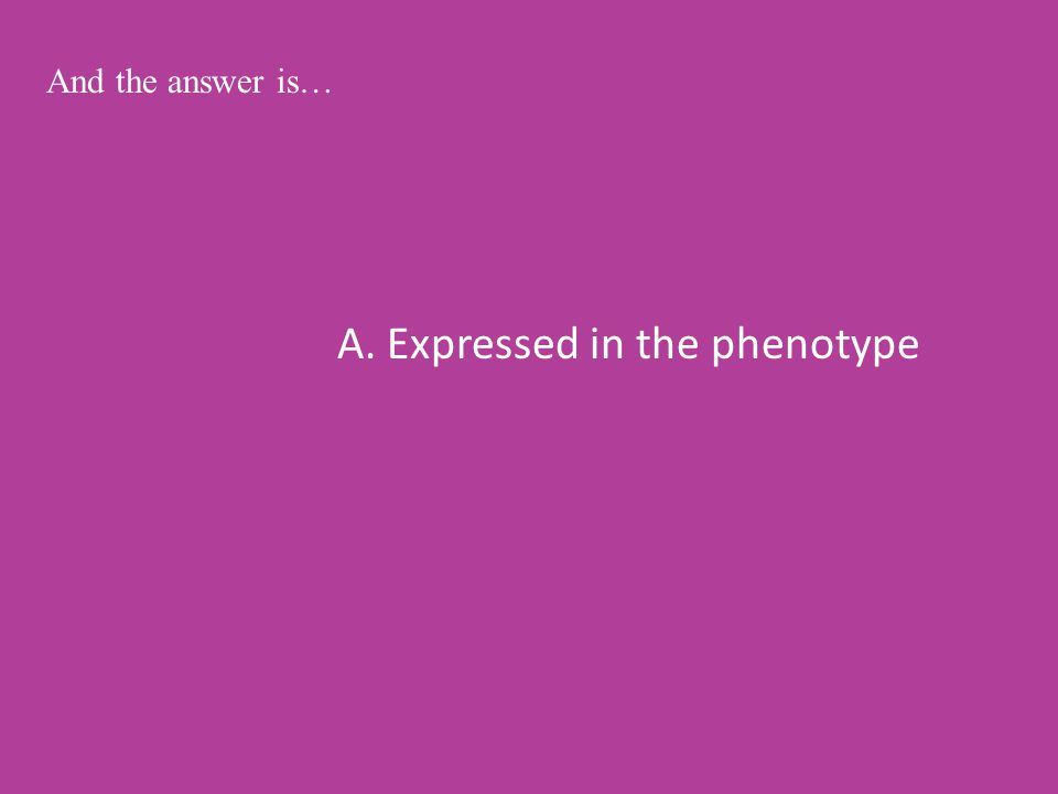 A. Expressed in the phenotype And the answer is…