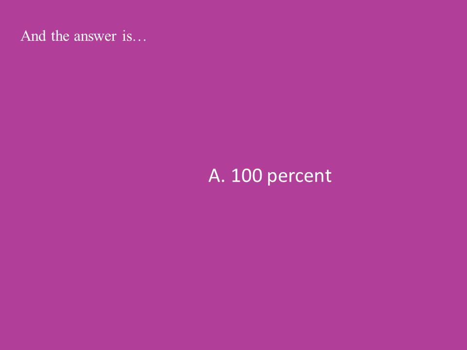 A. 100 percent And the answer is…