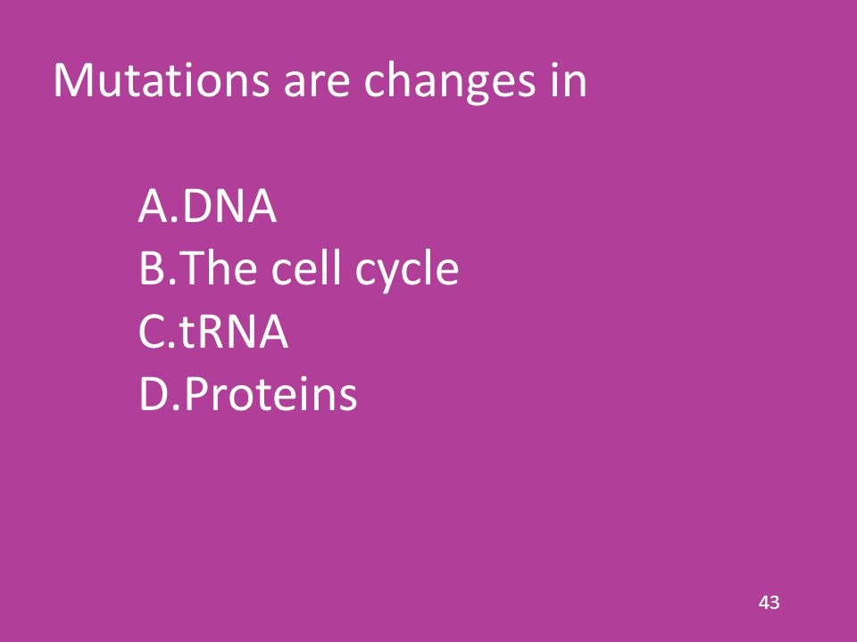 43 Mutations are changes in A.DNA B.The cell cycle C.tRNA D.Proteins