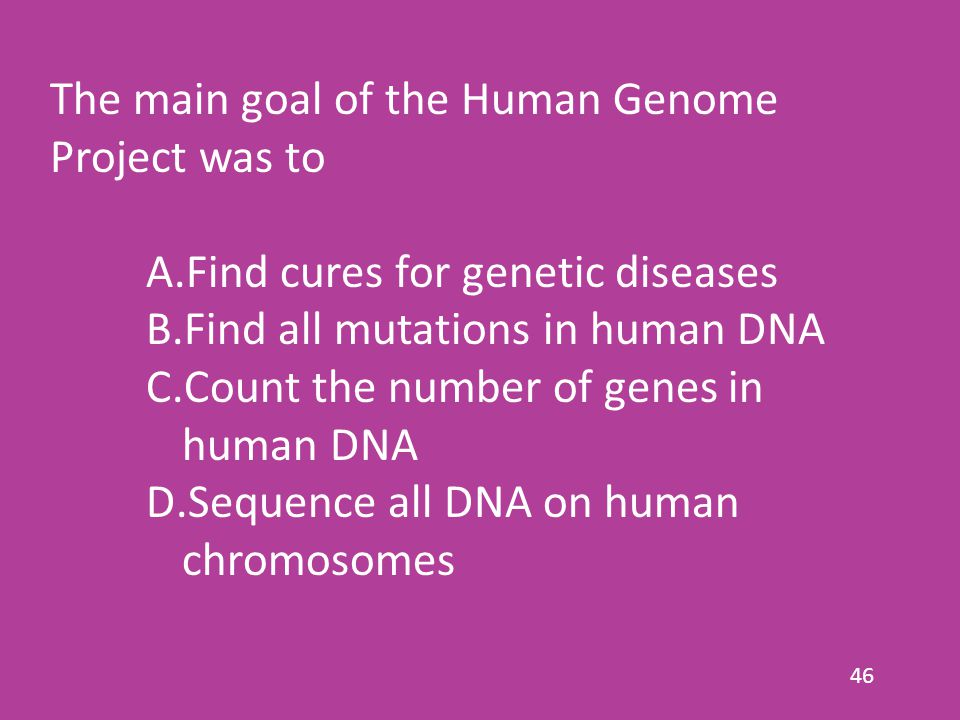 46 The main goal of the Human Genome Project was to A.Find cures for genetic diseases B.Find all mutations in human DNA C.Count the number of genes in