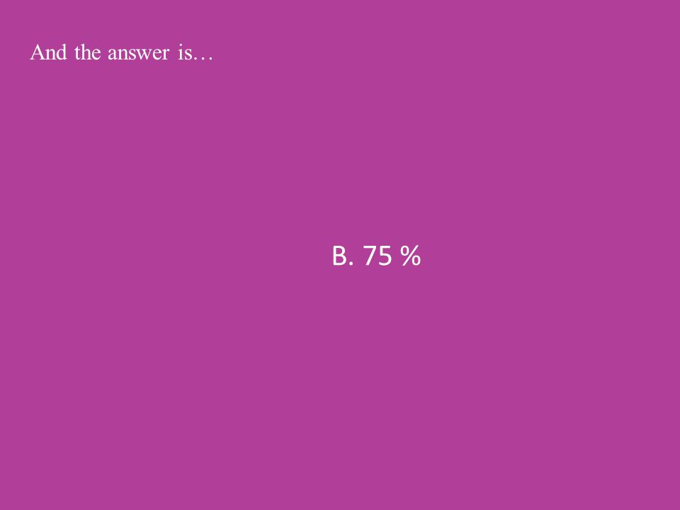 B. 75 % And the answer is…