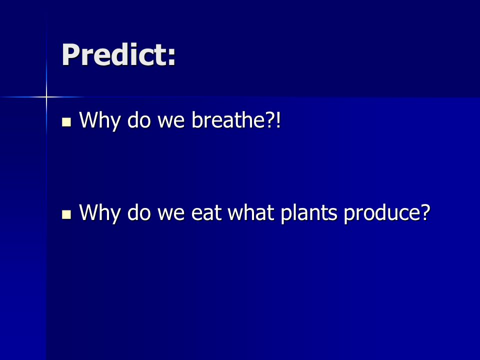 Predict: Why do we breathe . Why do we breathe . Why do we eat what plants produce.