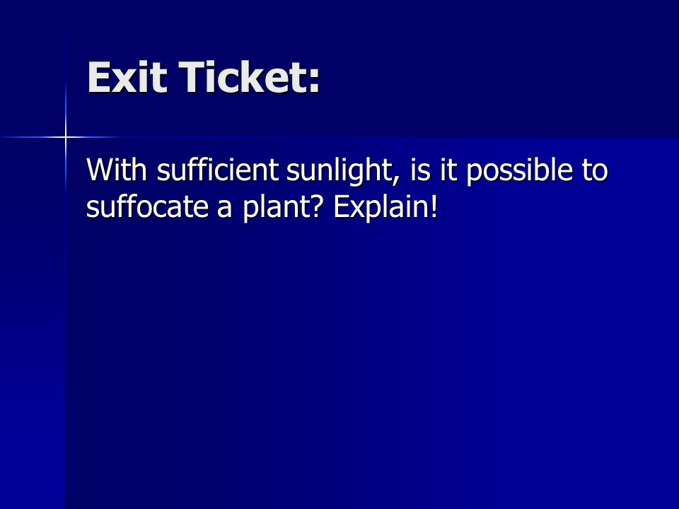 Exit Ticket: With sufficient sunlight, is it possible to suffocate a plant Explain!