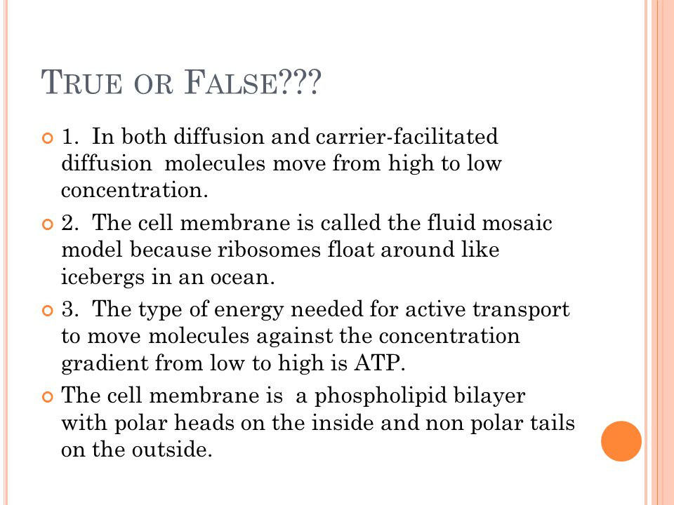 T RUE OR F ALSE ??? 1. In both diffusion and carrier-facilitated diffusion molecules move from high to low concentration. 2. The cell membrane is call