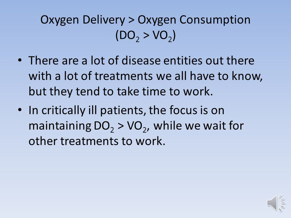 Oxygen Delivery > Oxygen Consumption (DO 2 > VO 2 ) If this relationship is not maintained… Tissue damage begins within minutes If not corrected, organ damage and death ensue…rather rapidly