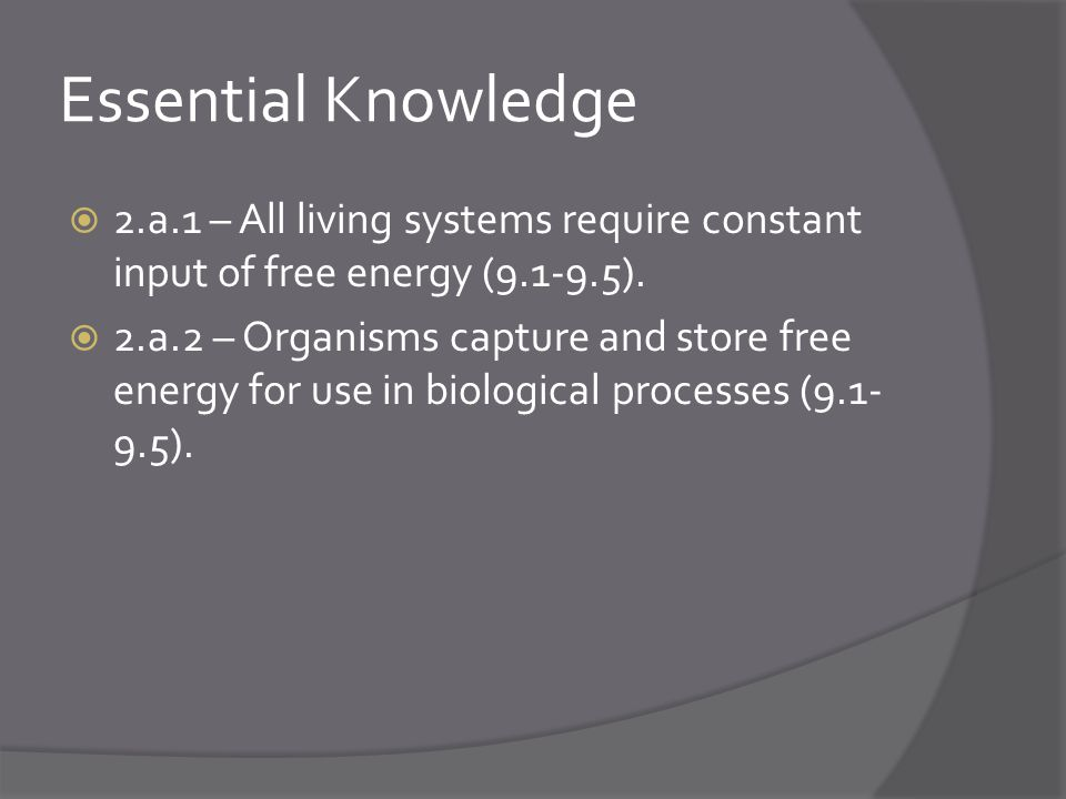 Essential Knowledge  2.a.1 – All living systems require constant input of free energy (9.1-9.5).