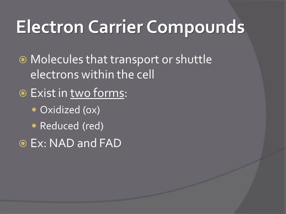 Electron Carrier Compounds  Molecules that transport or shuttle electrons within the cell  Exist in two forms: Oxidized (ox) Reduced (red)  Ex: NAD and FAD